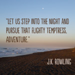 """Let us step into the night and pursue that flighty temptress, adventure."" ― J.K. Rowling #travel #quote"