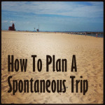 How To Plan A Spontaneous Trip